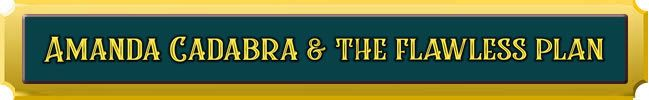 Amanda Cadabra and The Flawless Plan. Gold lettering on dark green background on gold plaque